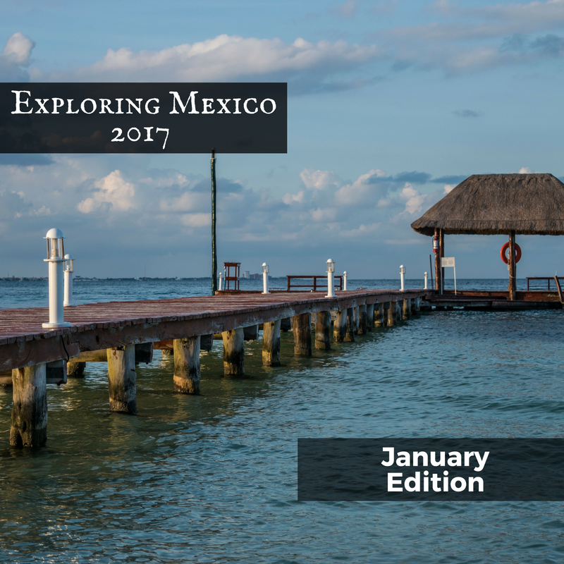 Exploring Mexico 2017 January Edition
